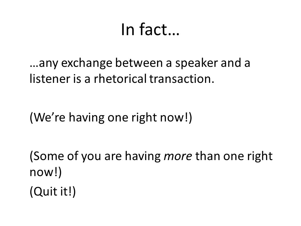 In fact… …any exchange between a speaker and a listener is a rhetorical transaction.