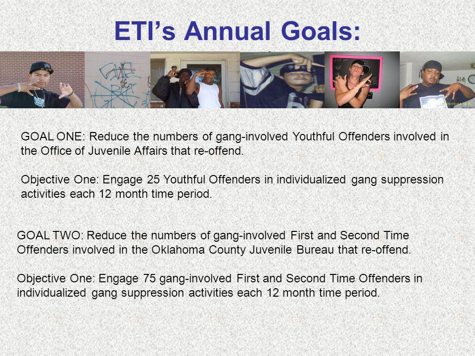 ETIs Annual Goals: GOAL ONE: Reduce the numbers of gang-involved Youthful Offenders involved in the Office of Juvenile Affairs that re-offend. Objecti