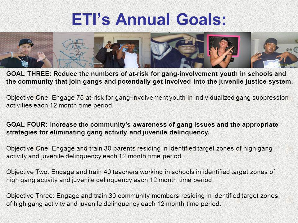 ETIs Annual Goals: GOAL THREE: Reduce the numbers of at-risk for gang-involvement youth in schools and the community that join gangs and potentially g