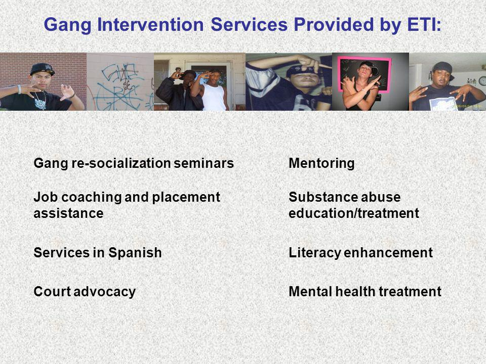 Gang Intervention Services Provided by ETI: Gang re-socialization seminars Substance abuse education/treatment Court advocacy Job coaching and placeme