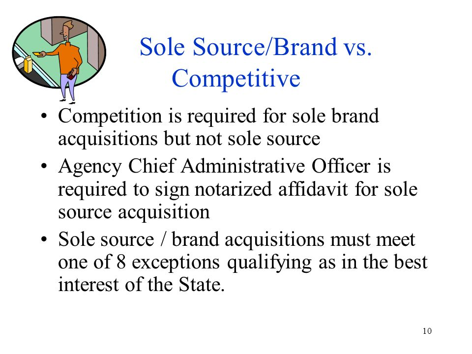 10 Sole Source/Brand vs. Competitive Competition is required for sole brand acquisitions but not sole source Agency Chief Administrative Officer is re