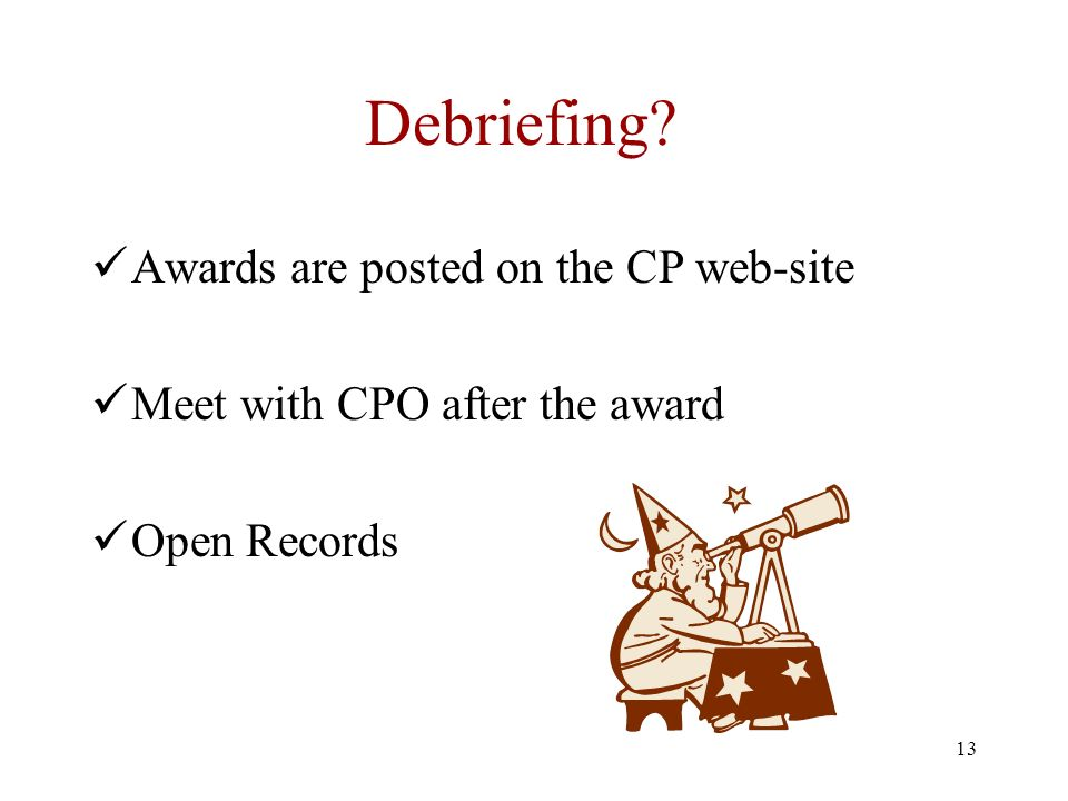 13 Debriefing? Awards are posted on the CP web-site Meet with CPO after the award Open Records