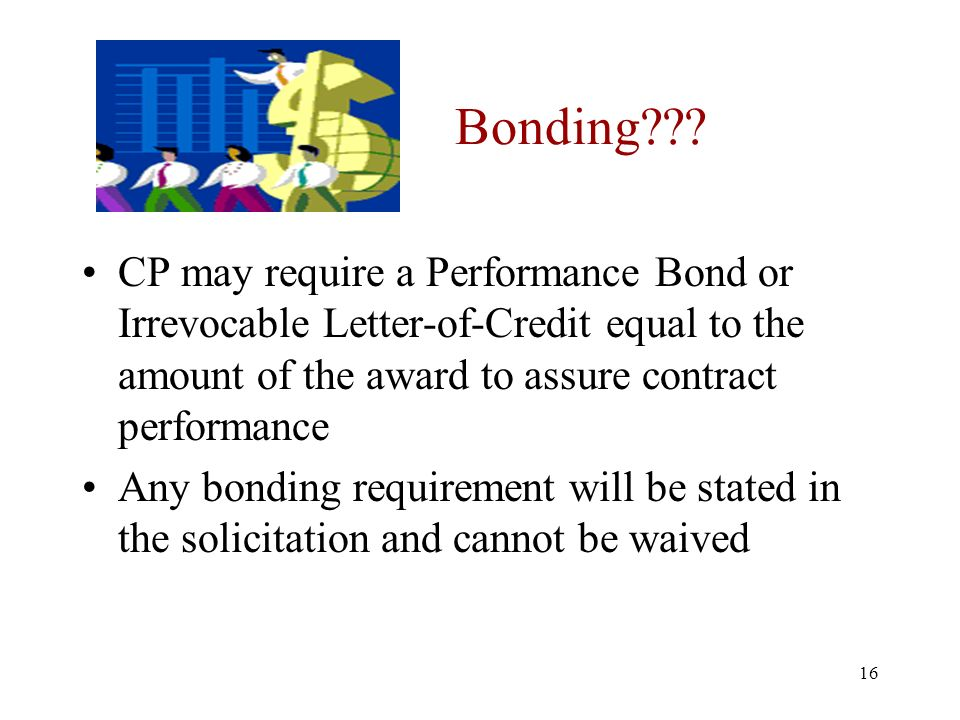 16 Bonding??? CP may require a Performance Bond or Irrevocable Letter-of-Credit equal to the amount of the award to assure contract performance Any bo