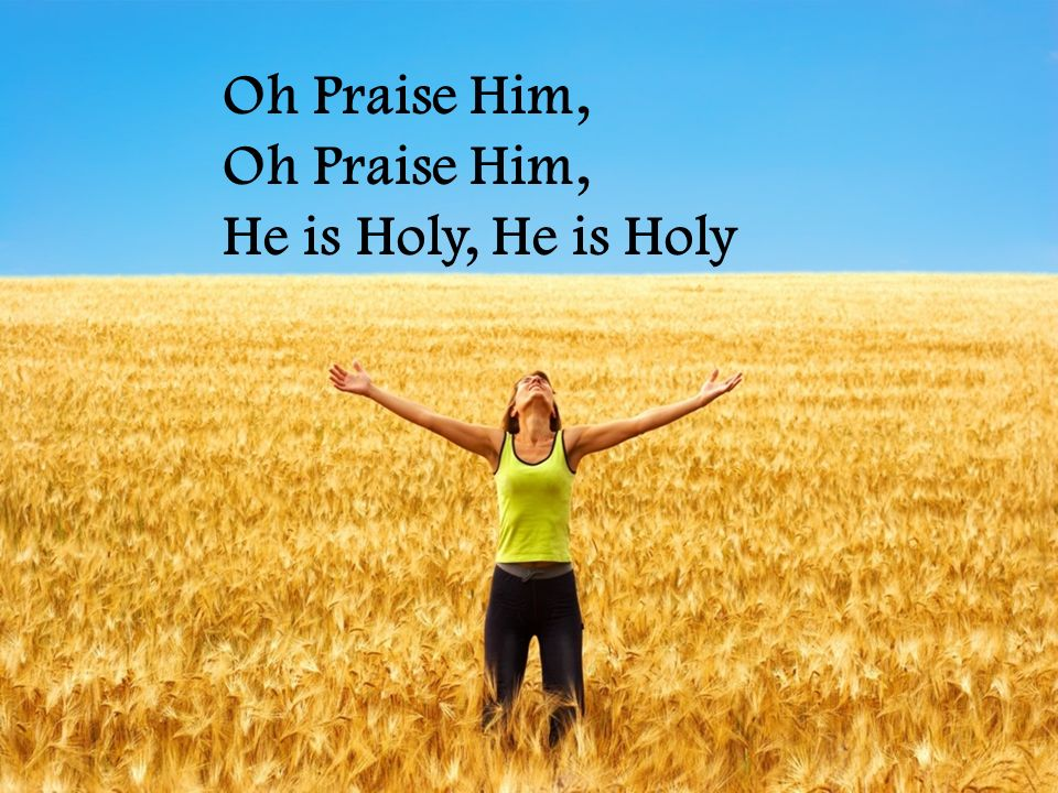 Oh Praise Him, He is Holy, He is Holy