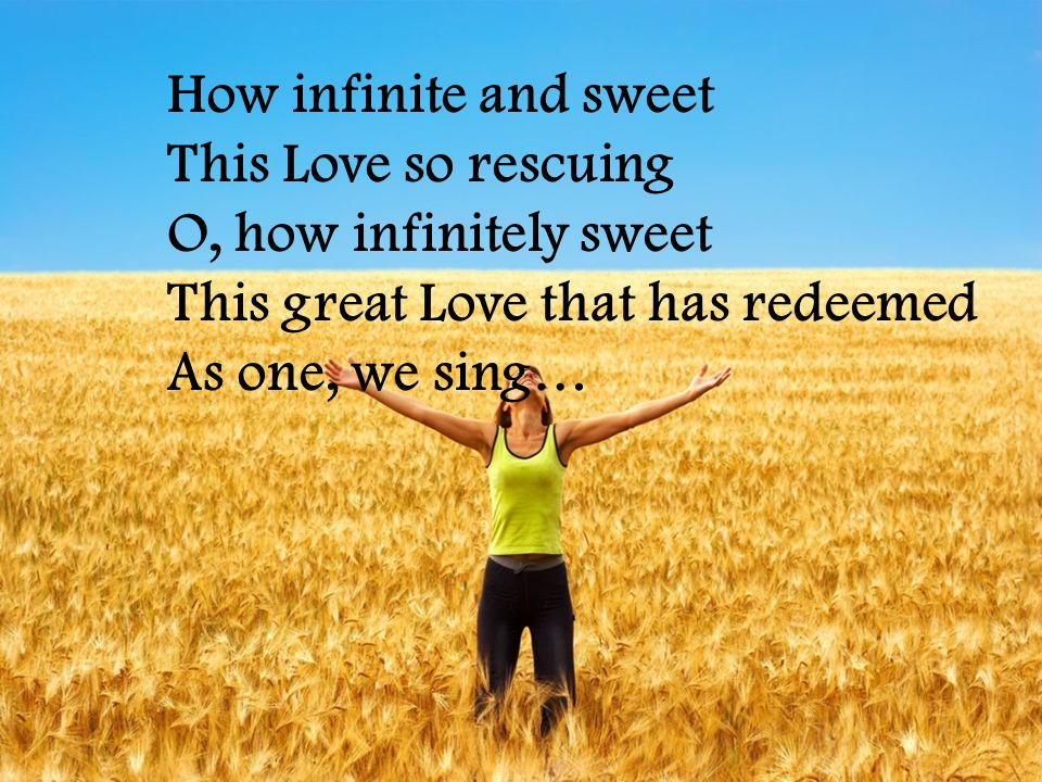How infinite and sweet This Love so rescuing O, how infinitely sweet This great Love that has redeemed As one, we sing…