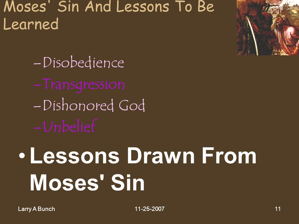 Larry A Bunch11-25-200711 Moses' Sin And Lessons To Be Learned –Disobedience –Transgression –Dishonored God –Unbelief Lessons Drawn From Moses' Sin