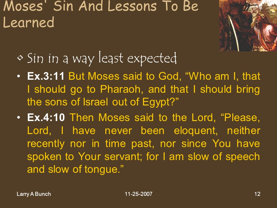 Larry A Bunch11-25-200712 Moses Sin And Lessons To Be Learned Sin in a way least expected Ex.3:11 But Moses said to God, Who am I, that I should go to Pharaoh, and that I should bring the sons of Israel out of Egypt.