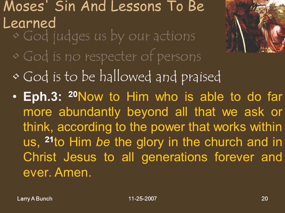 Larry A Bunch11-25-200720 Moses' Sin And Lessons To Be Learned God judges us by our actions God is no respecter of persons God is to be hallowed and p