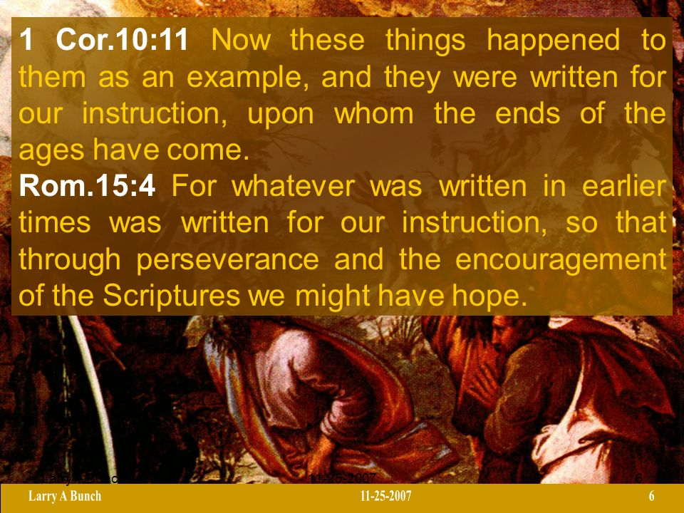 Larry A Bunch11-25-20076 1 Cor.10:11 Now these things happened to them as an example, and they were written for our instruction, upon whom the ends of