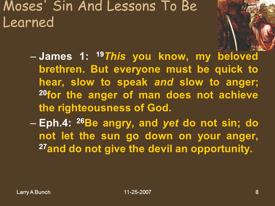Larry A Bunch11-25-20078 Moses' Sin And Lessons To Be Learned –James 1: 19 This you know, my beloved brethren. But everyone must be quick to hear, slo