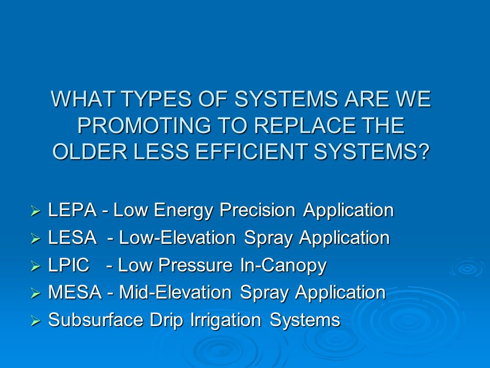 WHAT TYPES OF SYSTEMS ARE WE PROMOTING TO REPLACE THE OLDER LESS EFFICIENT SYSTEMS? LEPA - Low Energy Precision Application LEPA - Low Energy Precisio