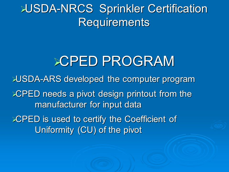 USDA-NRCS Sprinkler Certification Requirements USDA-NRCS Sprinkler Certification Requirements CPED PROGRAM CPED PROGRAM USDA-ARS developed the computer program USDA-ARS developed the computer program CPED needs a pivot design printout from the manufacturer for input data CPED needs a pivot design printout from the manufacturer for input data CPED is used to certify the Coefficient of Uniformity (CU) of the pivot CPED is used to certify the Coefficient of Uniformity (CU) of the pivot