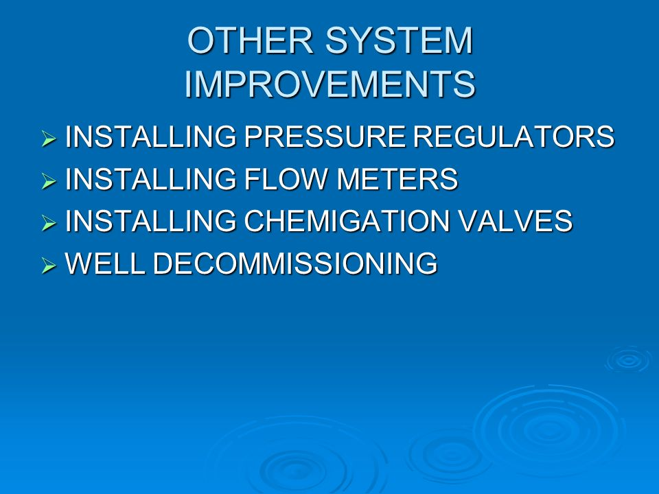 OTHER SYSTEM IMPROVEMENTS INSTALLING PRESSURE REGULATORS INSTALLING PRESSURE REGULATORS INSTALLING FLOW METERS INSTALLING FLOW METERS INSTALLING CHEMIGATION VALVES INSTALLING CHEMIGATION VALVES WELL DECOMMISSIONING WELL DECOMMISSIONING