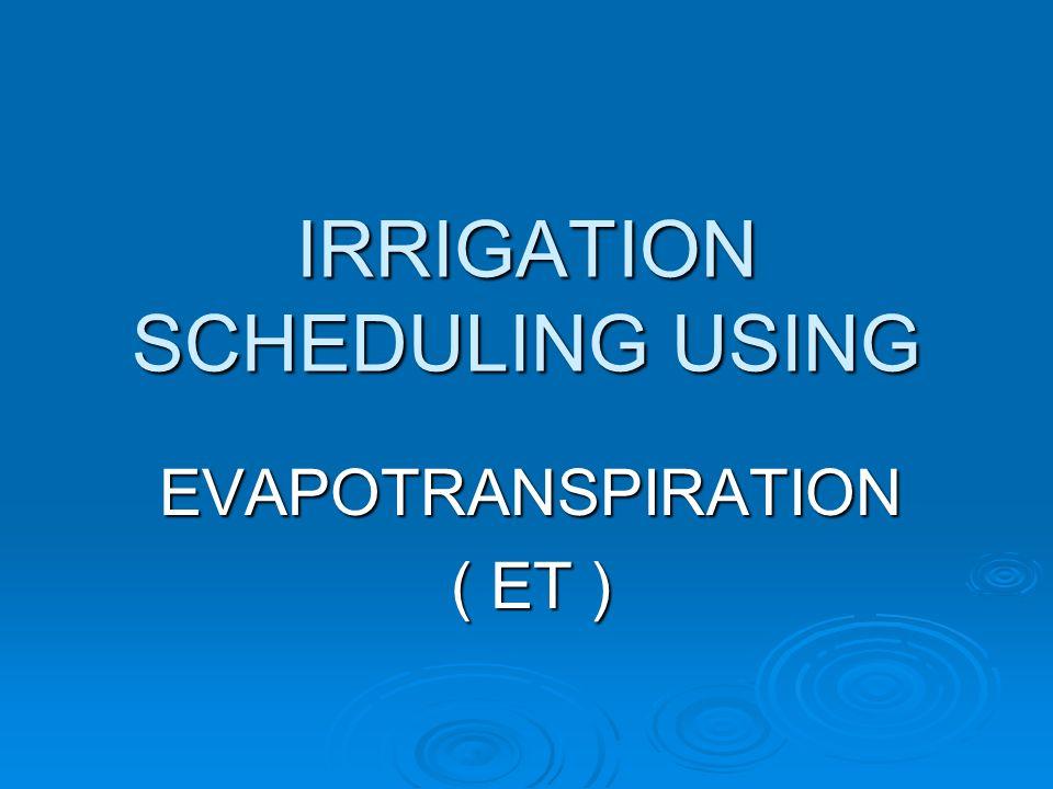 IRRIGATION SCHEDULING USING EVAPOTRANSPIRATION ( ET )