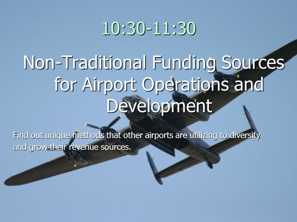 10:30-11:30 Non-Traditional Funding Sources for Airport Operations and Development Find out unique methods that other airports are utilizing to divers