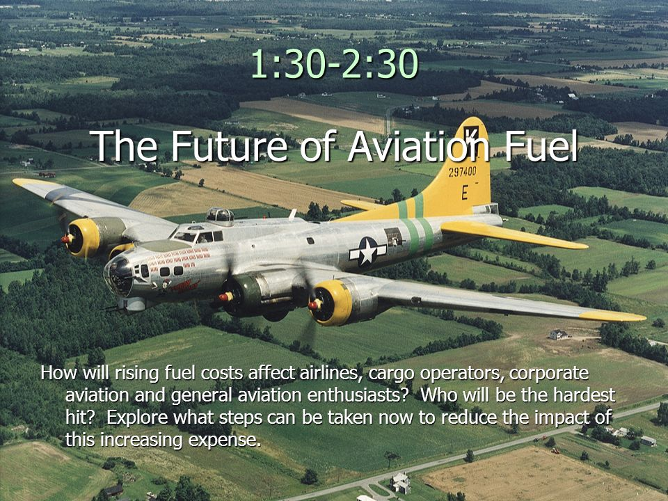 1:30-2:30 The Future of Aviation Fuel How will rising fuel costs affect airlines, cargo operators, corporate aviation and general aviation enthusiasts