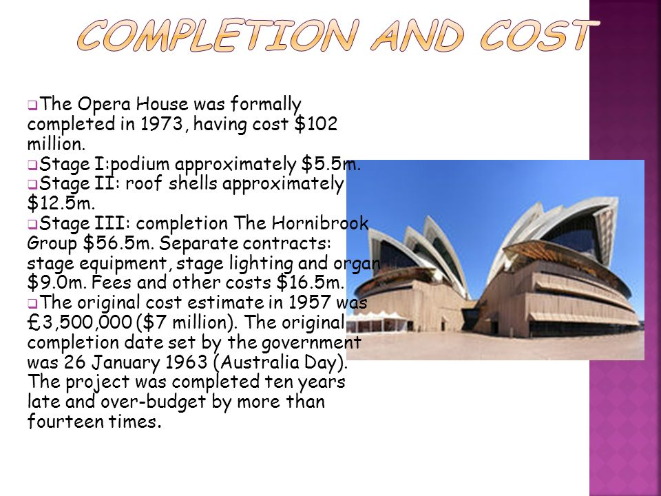 The Opera House was formally completed in 1973, having cost $102 million. Stage I:podium approximately $5.5m. Stage II: roof shells approximately $12.