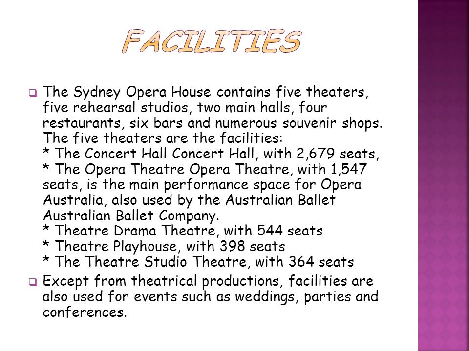 The Sydney Opera House contains five theaters, five rehearsal studios, two main halls, four restaurants, six bars and numerous souvenir shops. The fiv