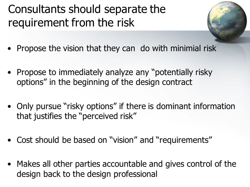 Consultants should separate the requirement from the risk Propose the vision that they can do with minimial risk Propose to immediately analyze any po