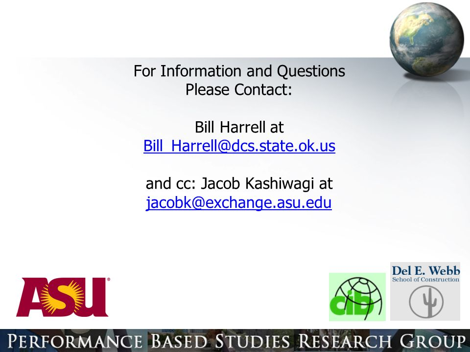 For Information and Questions Please Contact: Bill Harrell at Bill_Harrell@dcs.state.ok.us and cc: Jacob Kashiwagi at jacobk@exchange.asu.edu