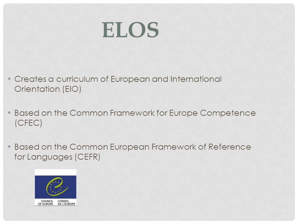 ELOS Creates a curriculum of European and International Orientation (EIO) Based on the Common Framework for Europe Competence (CFEC) Based on the Common European Framework of Reference for Languages (CEFR)