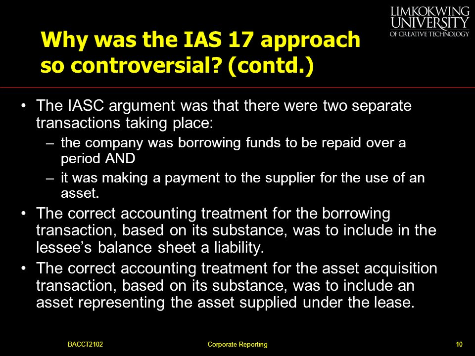 BACCT2102Corporate Reporting9 Why was the IAS 17 approach so controversial? The IASC framework, para. 35 states: If information is to represent faithf