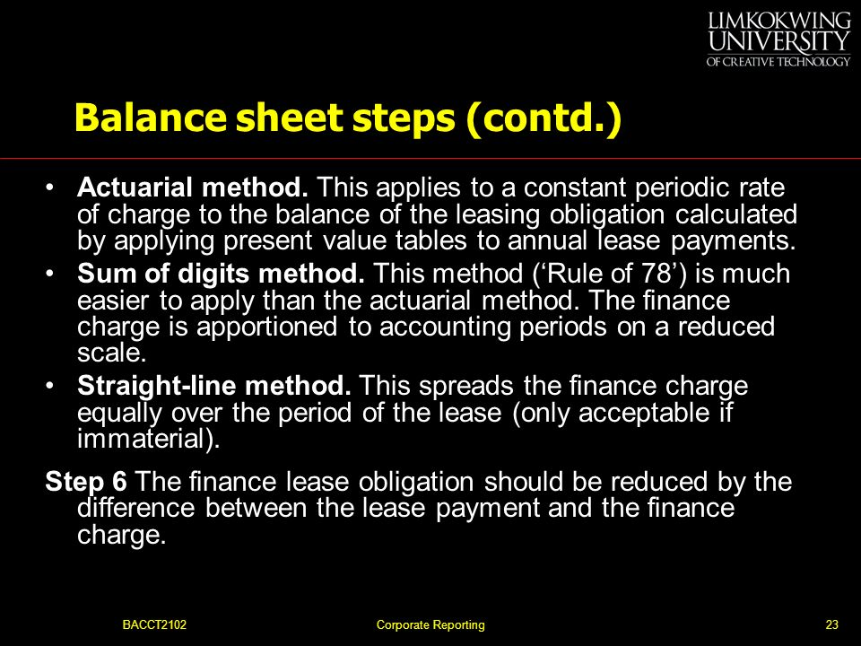 BACCT2102Corporate Reporting22 Balance sheet steps (contd.) Step 4 The finance lease obligation is a liability. At the start of the lease the value of