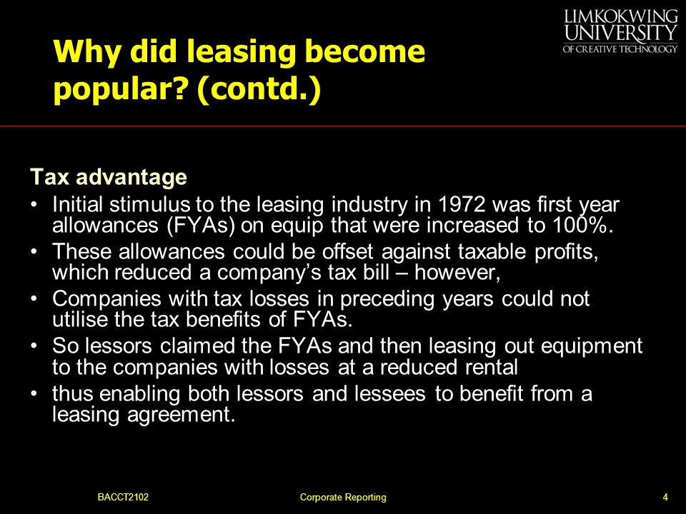 BACCT2102Corporate Reporting3 Why did leasing become popular? In the UK, there were two major reasons: the tax advantage to the lessor; the commercial