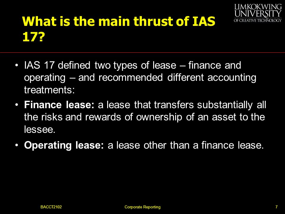 BACCT2102Corporate Reporting6 Why was IAS 17 necessary? No uniformity in the treatment and disclosure of leasing transactions Massive growth in the le