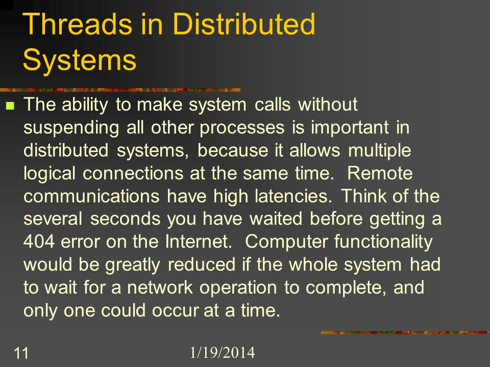 1/19/2014 11 Threads in Distributed Systems The ability to make system calls without suspending all other processes is important in distributed systems, because it allows multiple logical connections at the same time.