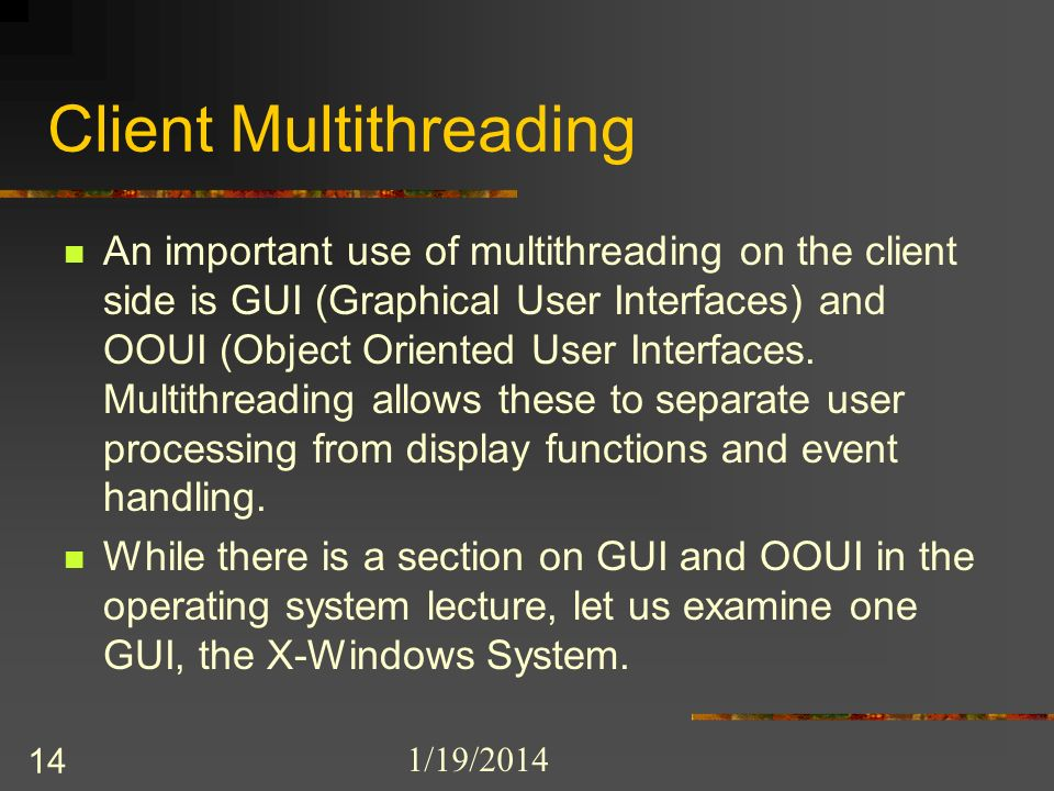 1/19/2014 14 Client Multithreading An important use of multithreading on the client side is GUI (Graphical User Interfaces) and OOUI (Object Oriented User Interfaces.
