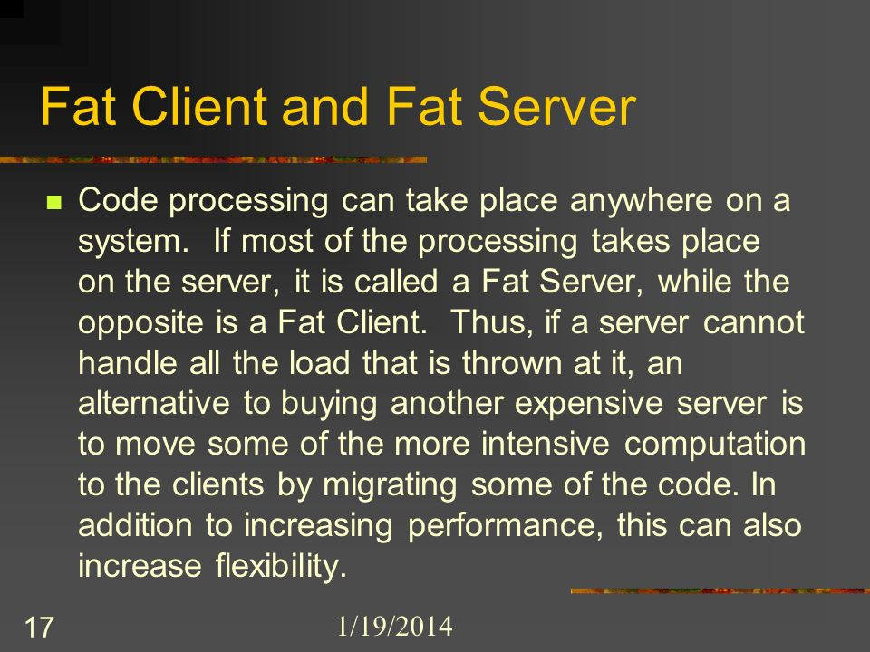 1/19/2014 17 Fat Client and Fat Server Code processing can take place anywhere on a system.