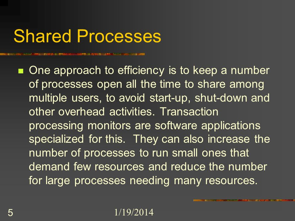 1/19/2014 5 Shared Processes One approach to efficiency is to keep a number of processes open all the time to share among multiple users, to avoid sta