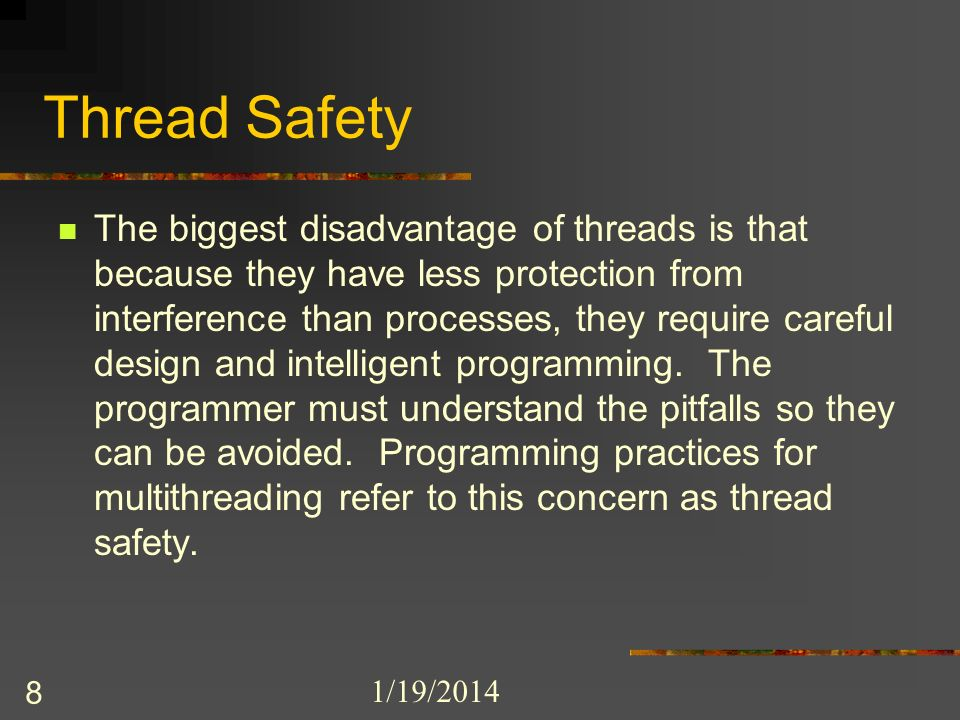 1/19/2014 8 Thread Safety The biggest disadvantage of threads is that because they have less protection from interference than processes, they require careful design and intelligent programming.