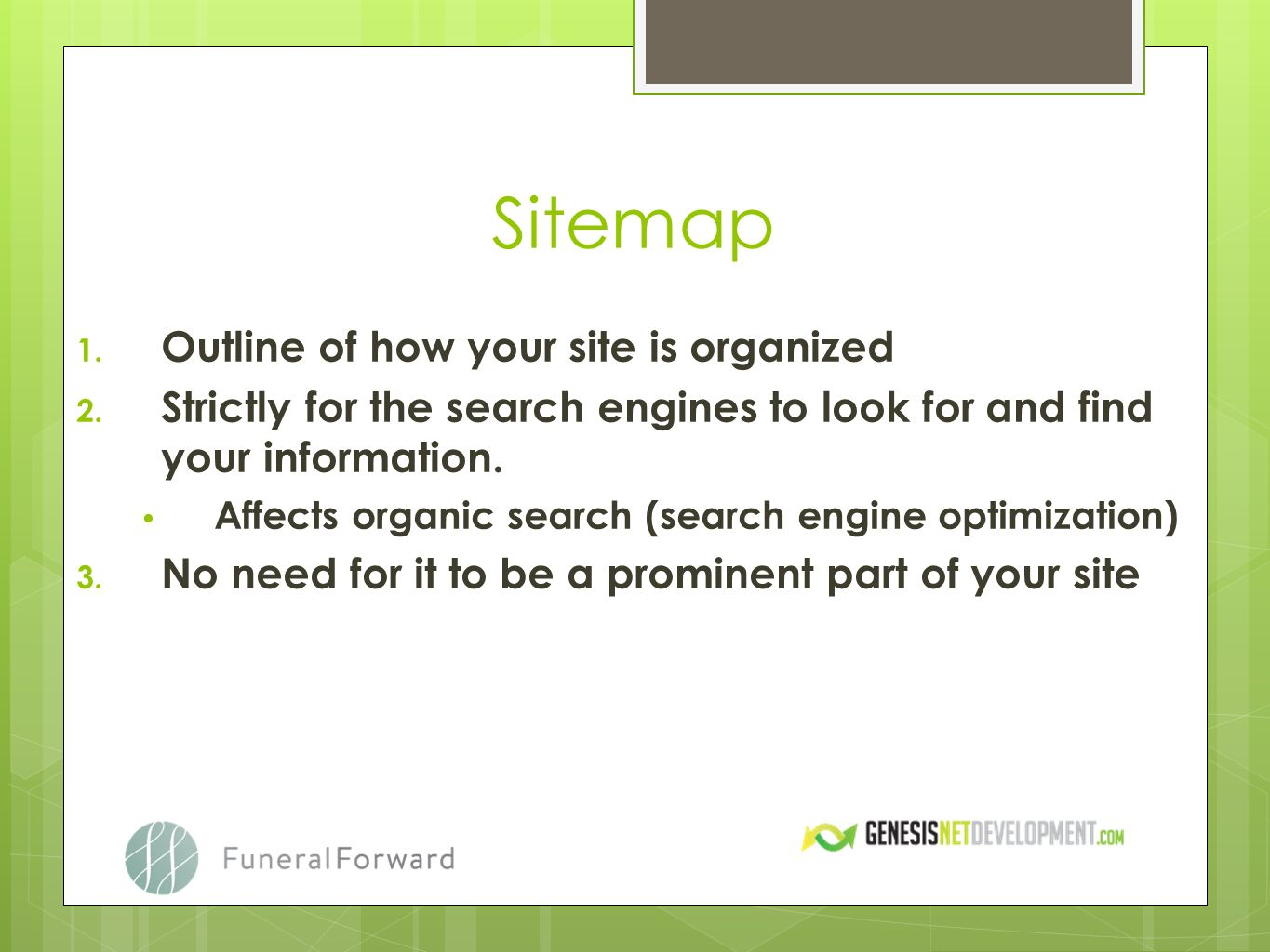 Sitemap 1. Outline of how your site is organized 2. Strictly for the search engines to look for and find your information. Affects organic search (sea
