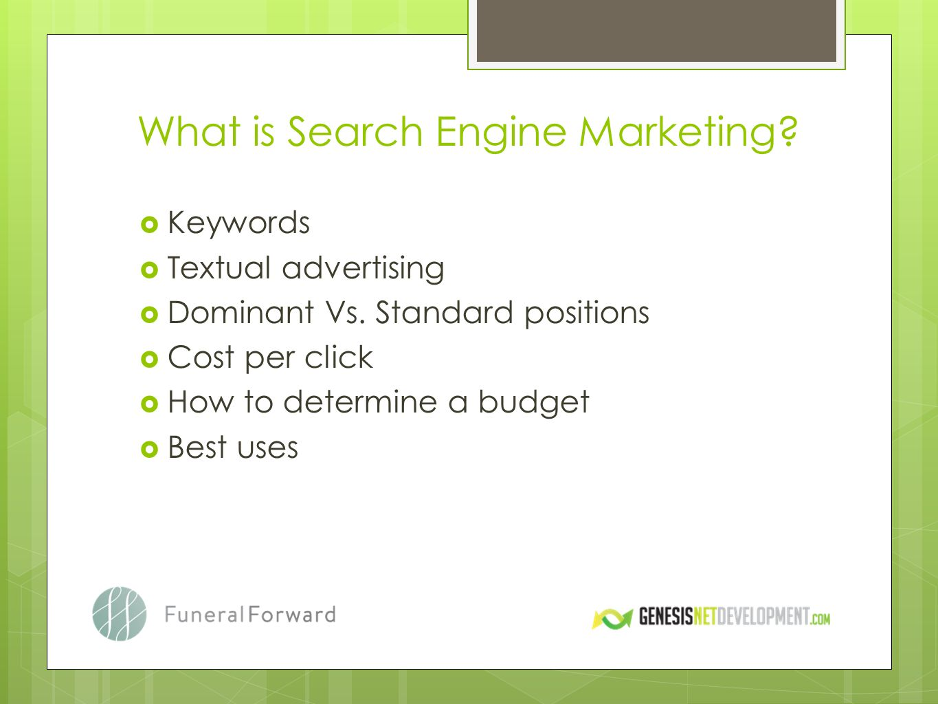 What is Search Engine Marketing? Keywords Textual advertising Dominant Vs. Standard positions Cost per click How to determine a budget Best uses