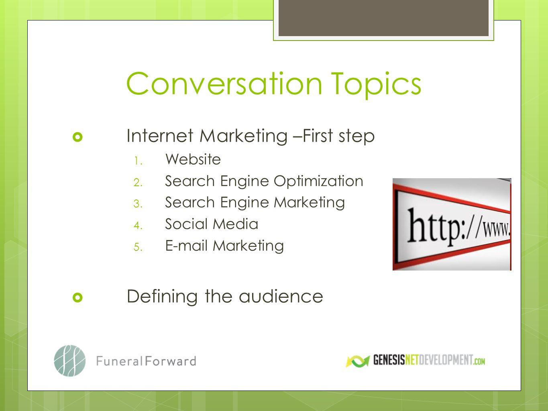 Conversation Topics Internet Marketing –First step 1. Website 2. Search Engine Optimization 3. Search Engine Marketing 4. Social Media 5. E-mail Marke