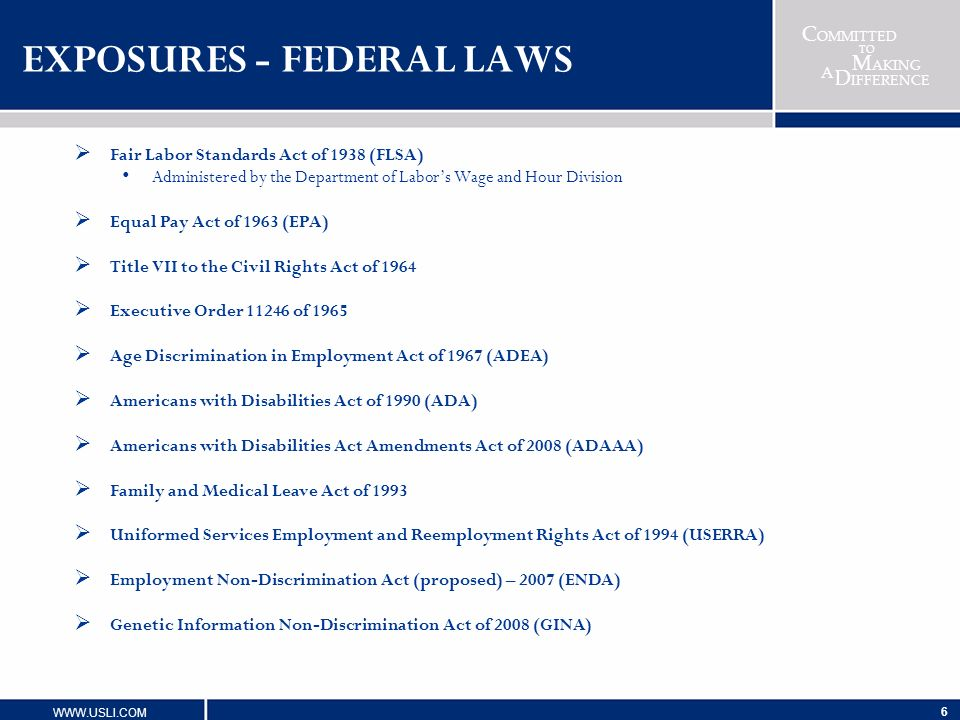 C OMMITTED TO M AKING D IFFERENCE A WWW.USLI.COM 6 EXPOSURES - FEDERAL LAWS Fair Labor Standards Act of 1938 (FLSA) Administered by the Department of