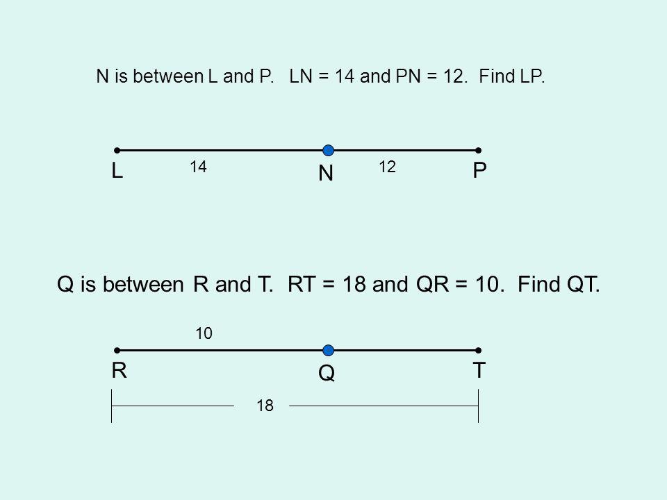 N is between L and P. LN = 14 and PN = 12. Find LP. LP N Q is between R and T. RT = 18 and QR = 10. Find QT. RT Q 1412 18 10