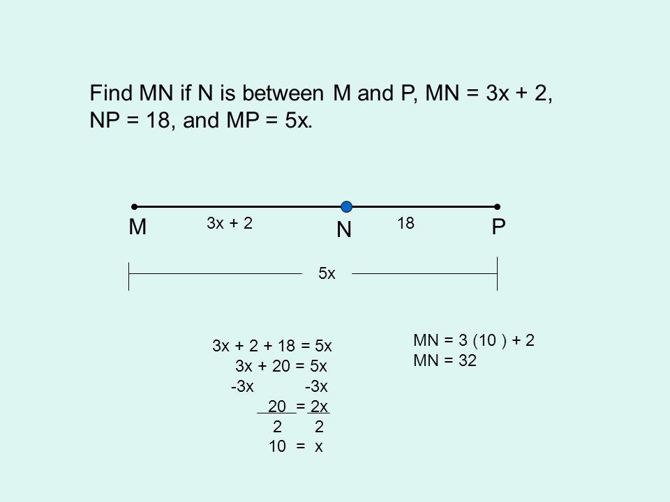 Find MN if N is between M and P, MN = 3x + 2, NP = 18, and MP = 5x. MP N 3x + 218 5x 3x + 2 + 18 = 5x 3x + 20 = 5x -3x -3x 20 = 2x 2 2 10 = x MN = 3 (