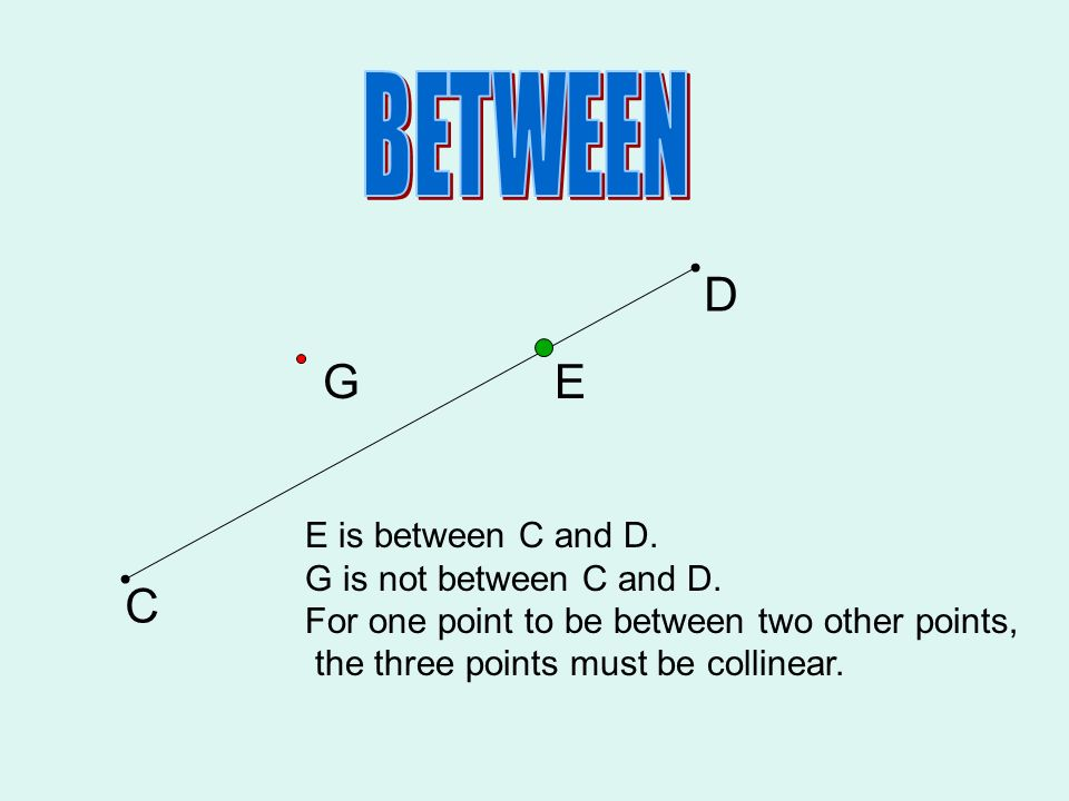 C D EG E is between C and D. G is not between C and D. For one point to be between two other points, the three points must be collinear.