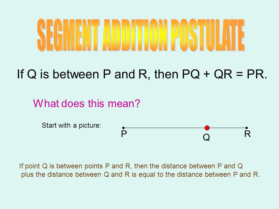 If Q is between P and R, then PQ + QR = PR. What does this mean? Start with a picture: PR Q If point Q is between points P and R, then the distance be