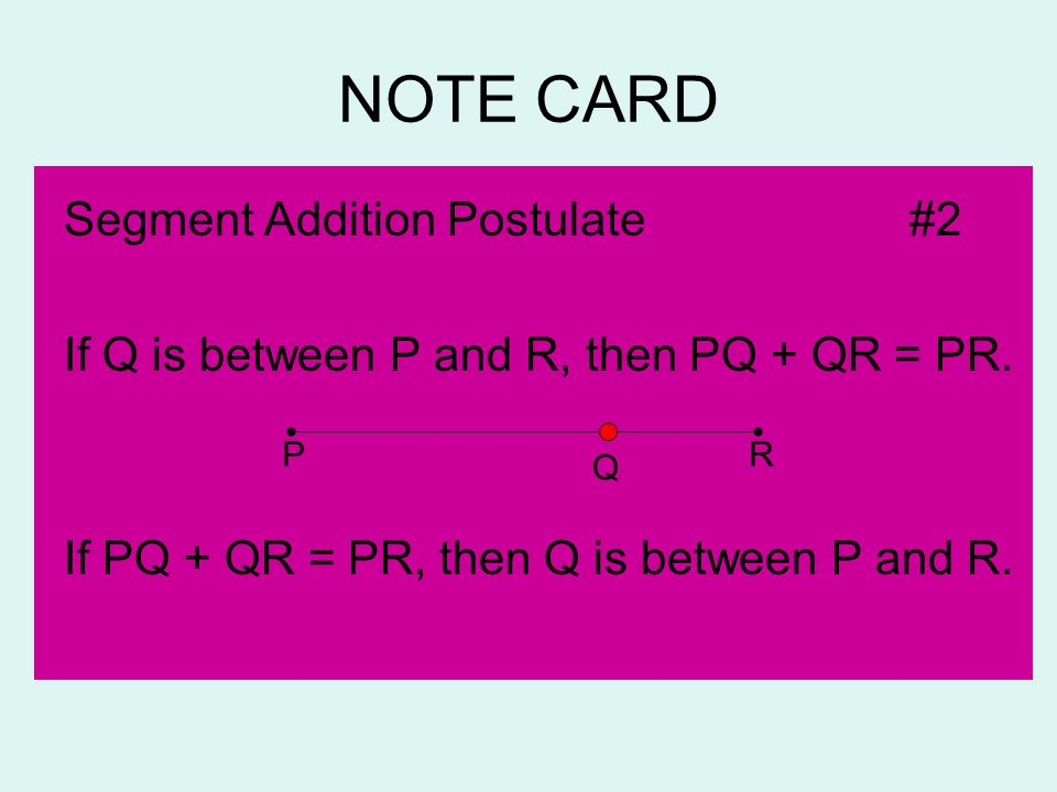 NOTE CARD Segment Addition Postulate#2 If Q is between P and R, then PQ + QR = PR. If PQ + QR = PR, then Q is between P and R. PR Q