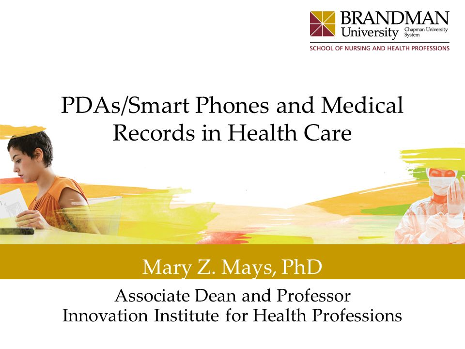 PDAs/Smart Phones and Medical Records in Health Care Mary Z. Mays, PhD Associate Dean and Professor Innovation Institute for Health Professions