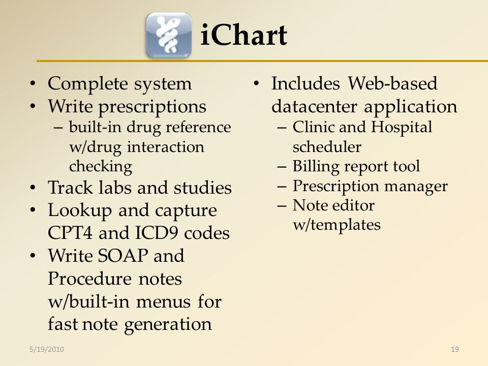 iChart Complete system Write prescriptions – built-in drug reference w/drug interaction checking Track labs and studies Lookup and capture CPT4 and ICD9 codes Write SOAP and Procedure notes w/built-in menus for fast note generation Includes Web-based datacenter application – Clinic and Hospital scheduler – Billing report tool – Prescription manager – Note editor w/templates 5/19/201019