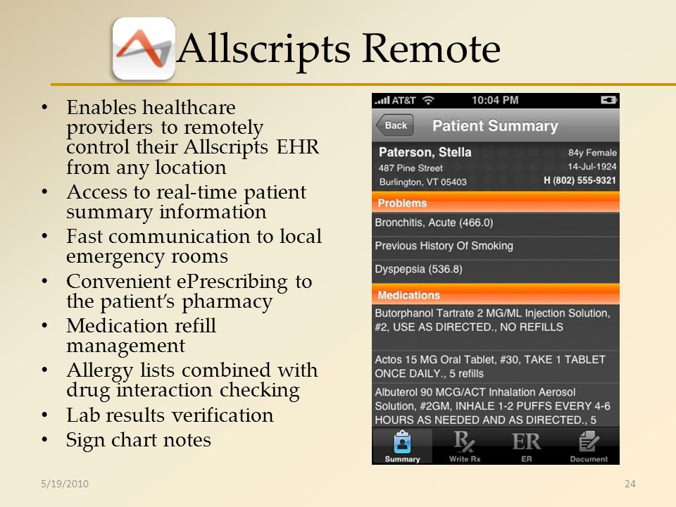 Allscripts Remote Enables healthcare providers to remotely control their Allscripts EHR from any location Access to real-time patient summary information Fast communication to local emergency rooms Convenient ePrescribing to the patients pharmacy Medication refill management Allergy lists combined with drug interaction checking Lab results verification Sign chart notes 5/19/201024