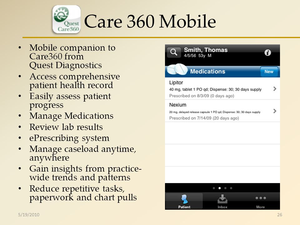 Care 360 Mobile Mobile companion to Care360 from Quest Diagnostics Access comprehensive patient health record Easily assess patient progress Manage Medications Review lab results ePrescribing system Manage caseload anytime, anywhere Gain insights from practice- wide trends and patterns Reduce repetitive tasks, paperwork and chart pulls 5/19/201026