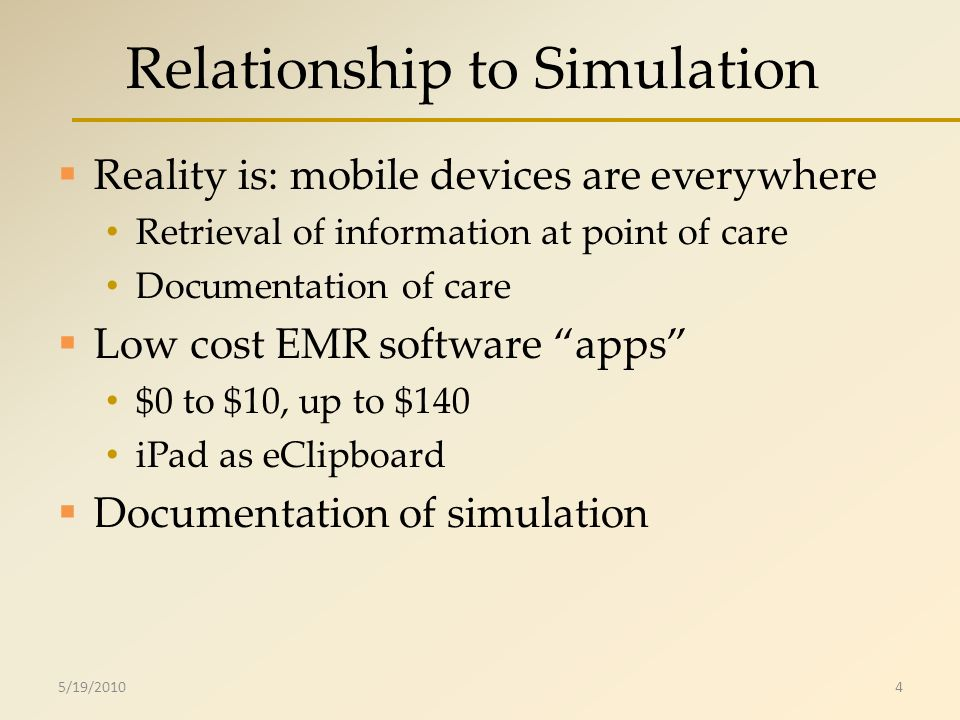 Relationship to Simulation Reality is: mobile devices are everywhere Retrieval of information at point of care Documentation of care Low cost EMR software apps $0 to $10, up to $140 iPad as eClipboard Documentation of simulation 5/19/20104