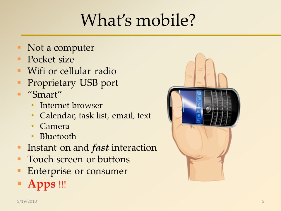 Whats mobile? Not a computer Pocket size Wifi or cellular radio Proprietary USB port Smart Internet browser Calendar, task list, email, text Camera Bl