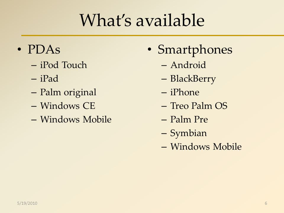 Whats available PDAs – iPod Touch – iPad – Palm original – Windows CE – Windows Mobile Smartphones – Android – BlackBerry – iPhone – Treo Palm OS – Pa
